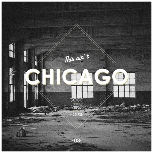 This Ain't Chicago - Good Vibes House, Vol. 3
